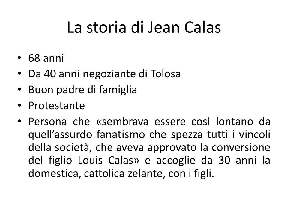 La storia di Jean Calas 68 anni Da 40 anni negoziante di Tolosa Buon padre di famiglia Protestante Persona che «sembrava essere così lontano da quell'
