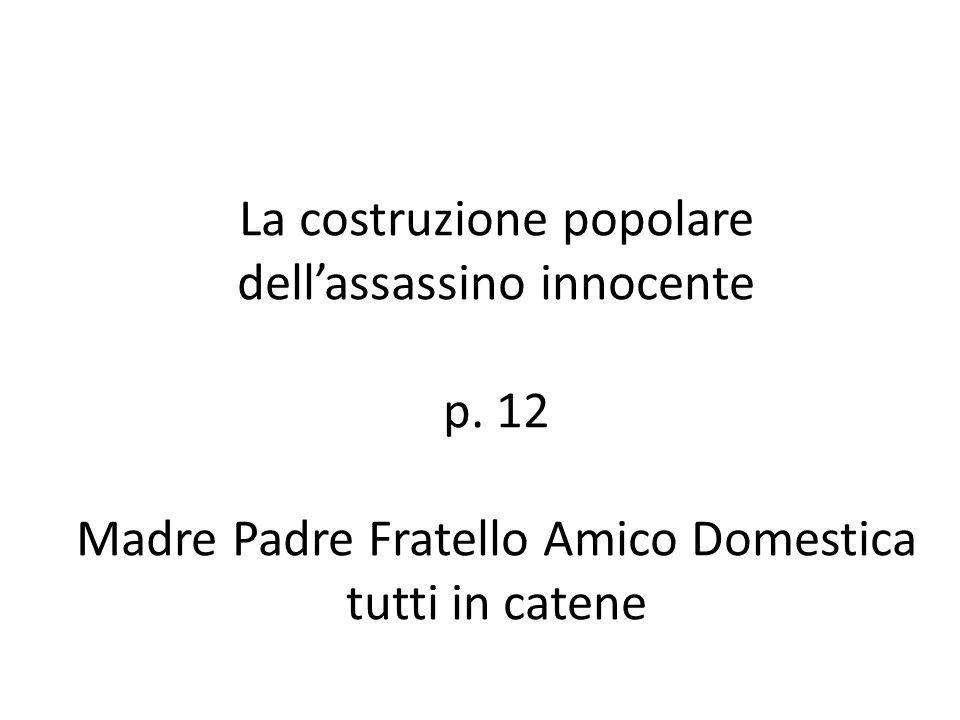 La costruzione popolare dell'assassino innocente p. 12 Madre Padre Fratello Amico Domestica tutti in catene