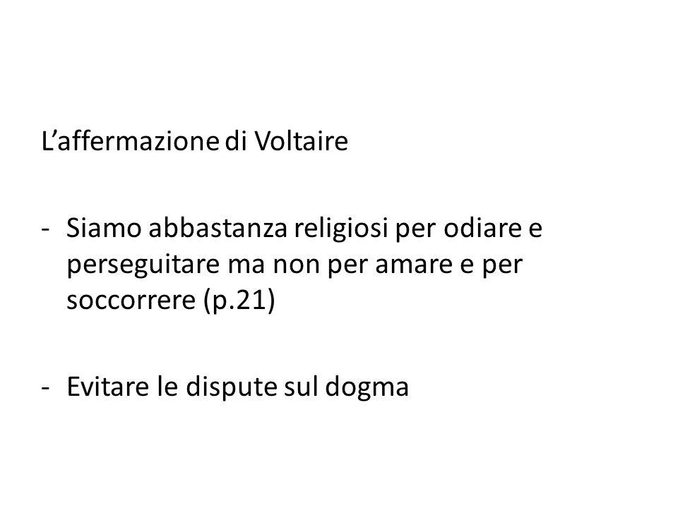 L'affermazione di Voltaire -Siamo abbastanza religiosi per odiare e perseguitare ma non per amare e per soccorrere (p.21) -Evitare le dispute sul dogm