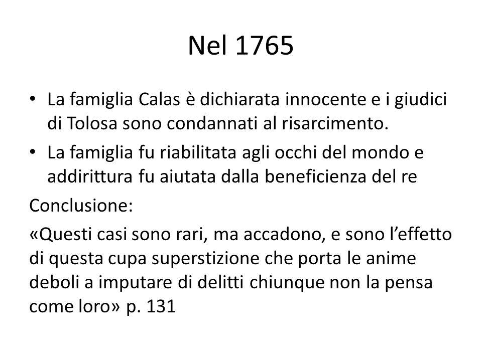 Nel 1765 La famiglia Calas è dichiarata innocente e i giudici di Tolosa sono condannati al risarcimento. La famiglia fu riabilitata agli occhi del mon