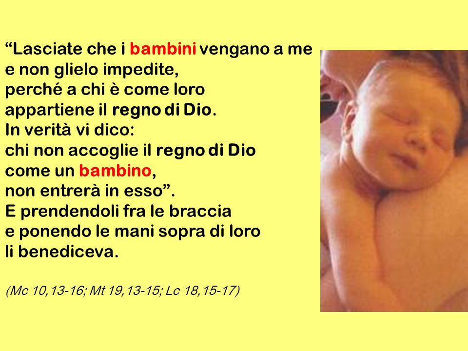 Lasciate che i bambini vengano a me e non glielo impedite, perché a chi è come loro appartiene il regno di Dio.