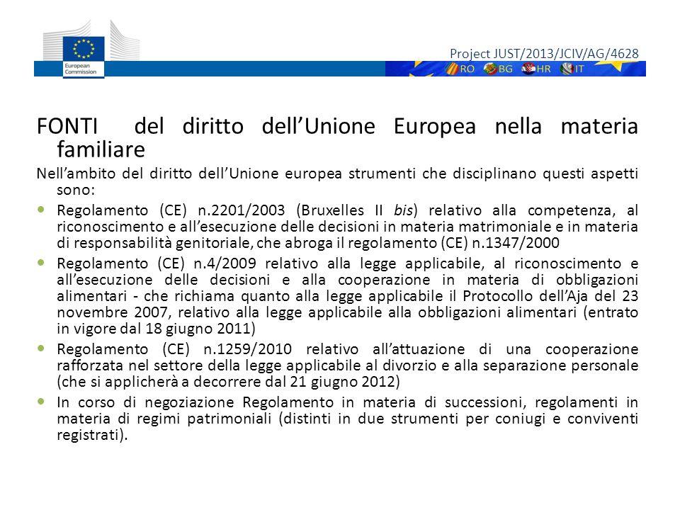 FONTI del diritto dell'Unione Europea nella materia familiare Nell'ambito del diritto dell'Unione europea strumenti che disciplinano questi aspetti sono: Regolamento (CE) n.2201/2003 (Bruxelles II bis) relativo alla competenza, al riconoscimento e all'esecuzione delle decisioni in materia matrimoniale e in materia di responsabilità genitoriale, che abroga il regolamento (CE) n.1347/2000 Regolamento (CE) n.4/2009 relativo alla legge applicabile, al riconoscimento e all'esecuzione delle decisioni e alla cooperazione in materia di obbligazioni alimentari - che richiama quanto alla legge applicabile il Protocollo dell'Aja del 23 novembre 2007, relativo alla legge applicabile alla obbligazioni alimentari (entrato in vigore dal 18 giugno 2011) Regolamento (CE) n.1259/2010 relativo all'attuazione di una cooperazione rafforzata nel settore della legge applicabile al divorzio e alla separazione personale (che si applicherà a decorrere dal 21 giugno 2012) In corso di negoziazione Regolamento in materia di successioni, regolamenti in materia di regimi patrimoniali (distinti in due strumenti per coniugi e conviventi registrati).