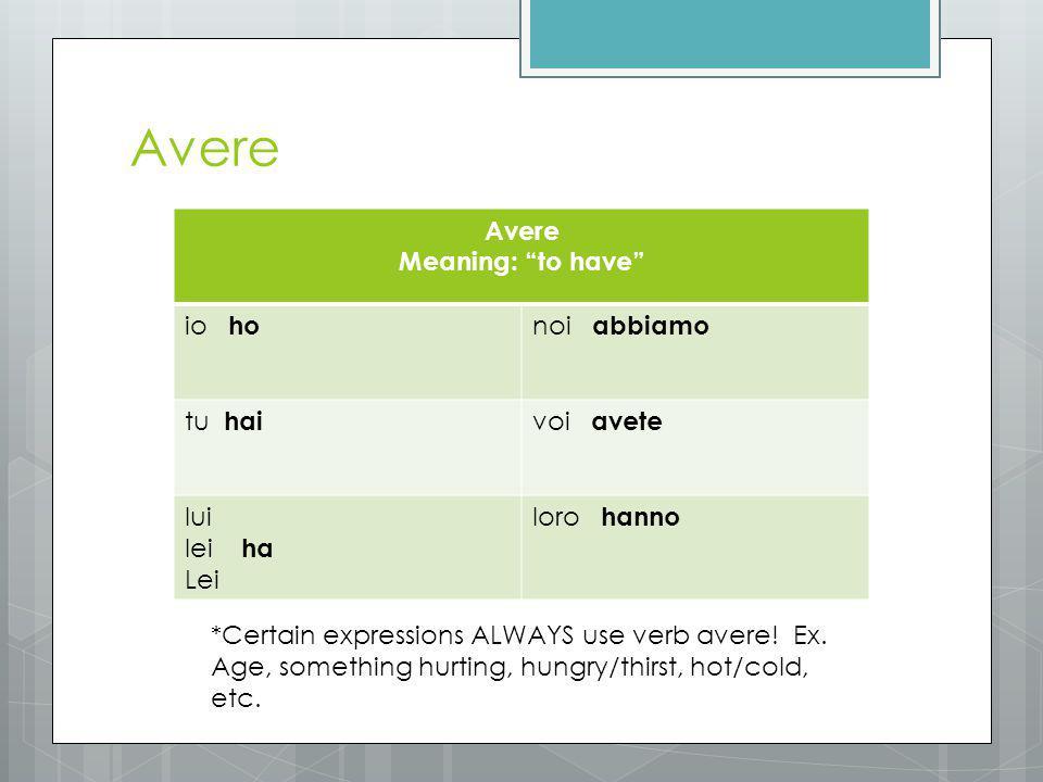 Avere Meaning: to have io ho noi abbiamo tu hai voi avete lui lei ha Lei loro hanno *Certain expressions ALWAYS use verb avere.