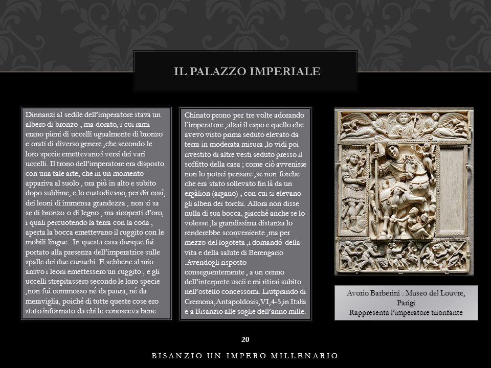 IL PALAZZO IMPERIALE 20 BISANZIO UN IMPERO MILLENARIO Dinnanzi al sedile dell'imperatore stava un albero di bronzo, ma dorato, i cui rami erano pieni di uccelli ugualmente di bronzo e orati di diverso genere,che secondo le loro specie emettevano i versi dei vari uccelli.
