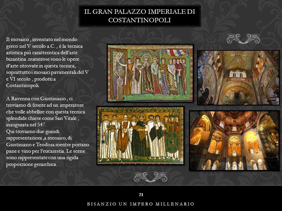21 BISANZIO UN IMPERO MILLENARIO IL GRAN PALAZZO IMPERIALE DI COSTANTINOPOLI Il mosaico, inventato nel mondo greco nel V secolo a.C., è la tecnica art