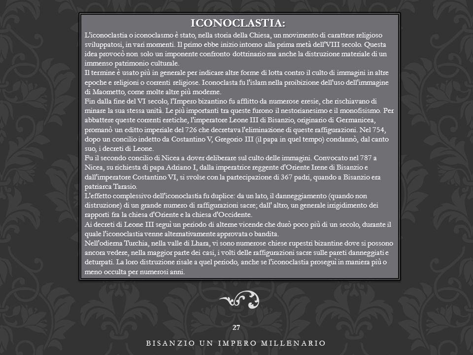 27 BISANZIO UN IMPERO MILLENARIO ICONOCLASTIA: L iconoclastia o iconoclasmo è stato, nella storia della Chiesa, un movimento di carattere religioso sviluppatosi, in vari momenti.