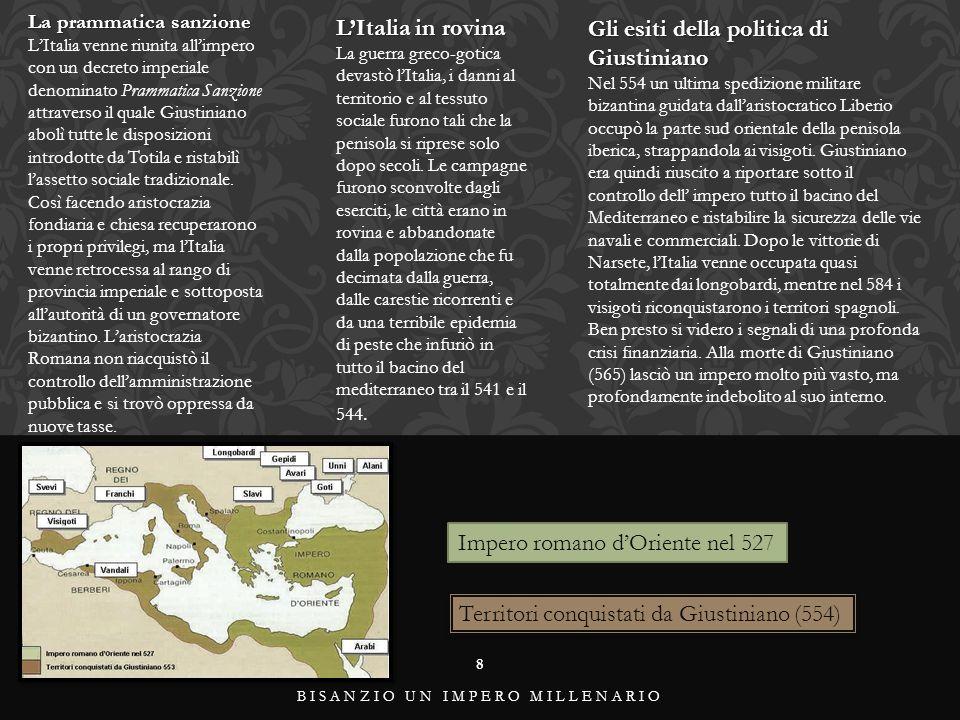 8 BISANZIO UN IMPERO MILLENARIO La prammatica sanzione L'Italia venne riunita all'impero con un decreto imperiale denominato Prammatica Sanzione attraverso il quale Giustiniano abolì tutte le disposizioni introdotte da Totila e ristabilì l'assetto sociale tradizionale.