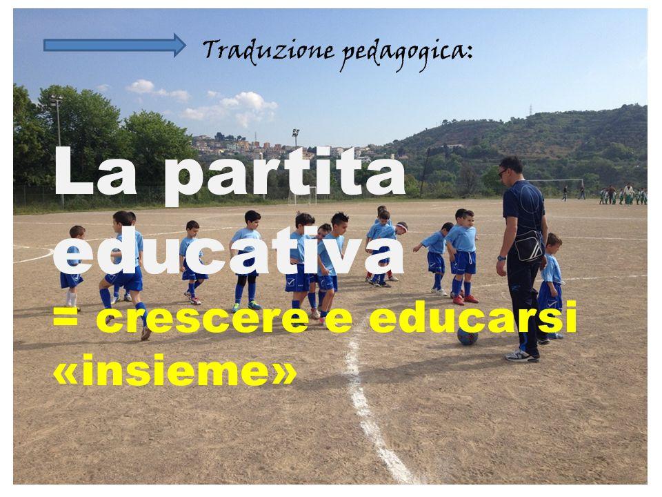 La partita educativa = crescere e educarsi «insieme» Traduzione pedagogica: