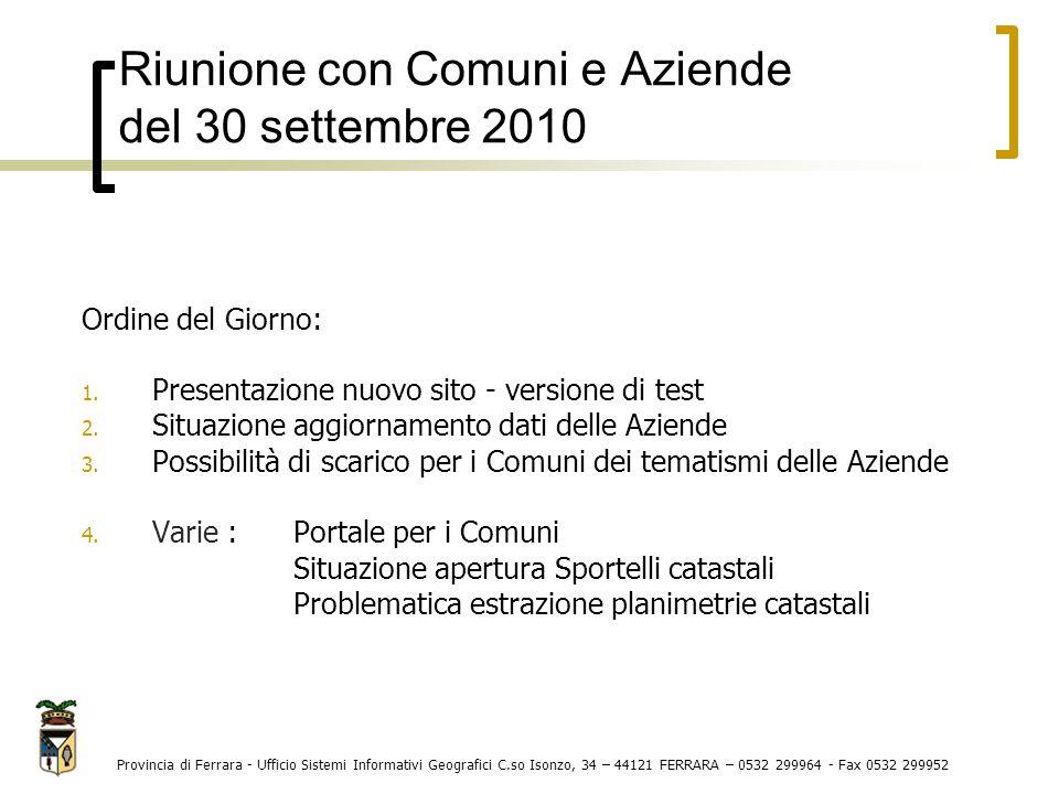 Riunione con Comuni e Aziende del 30 settembre 2010 Provincia di Ferrara - Ufficio Sistemi Informativi Geografici C.so Isonzo, 34 – 44121 FERRARA – 0532 299964 - Fax 0532 299952 Ordine del Giorno: 1.