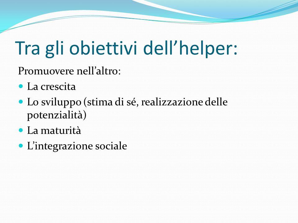 Tra gli obiettivi dell'helper: Promuovere nell'altro: La crescita Lo sviluppo (stima di sé, realizzazione delle potenzialità) La maturità L'integrazione sociale