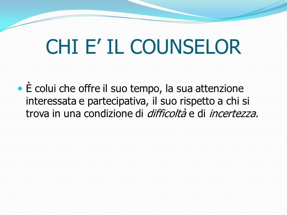 CHI E' IL COUNSELOR È colui che offre il suo tempo, la sua attenzione interessata e partecipativa, il suo rispetto a chi si trova in una condizione di difficoltà e di incertezza.