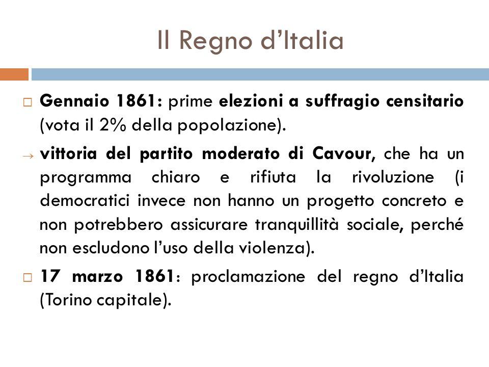 Il Regno d'Italia  Gennaio 1861: prime elezioni a suffragio censitario (vota il 2% della popolazione).  vittoria del partito moderato di Cavour, che