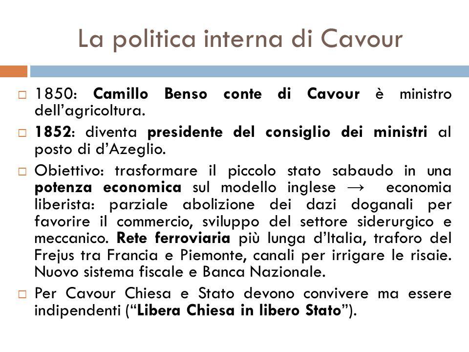 La politica interna di Cavour  1850: Camillo Benso conte di Cavour è ministro dell'agricoltura.  1852: diventa presidente del consiglio dei ministri
