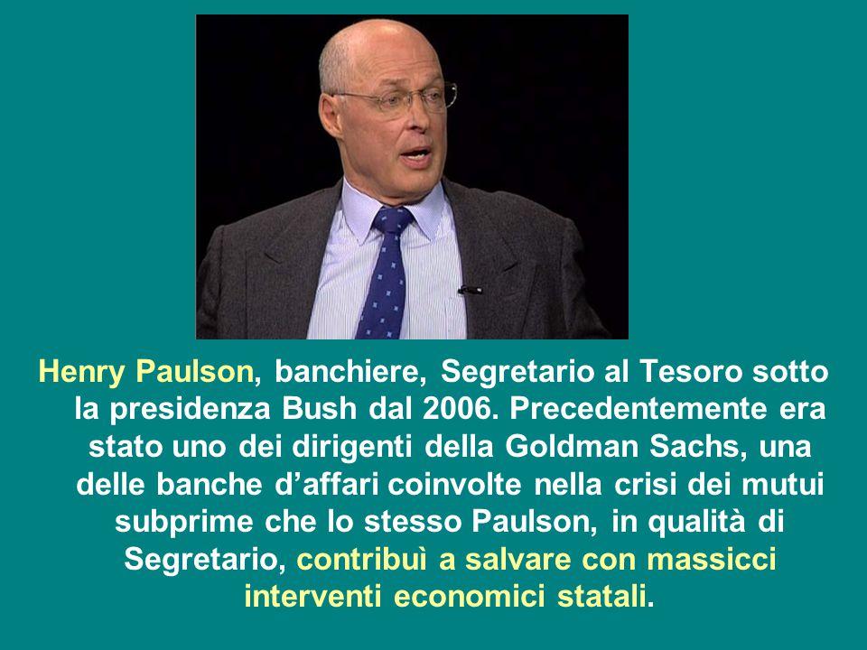 Henry Paulson, banchiere, Segretario al Tesoro sotto la presidenza Bush dal 2006. Precedentemente era stato uno dei dirigenti della Goldman Sachs, una