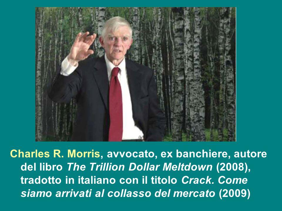 Charles R. Morris, avvocato, ex banchiere, autore del libro The Trillion Dollar Meltdown (2008), tradotto in italiano con il titolo Crack. Come siamo
