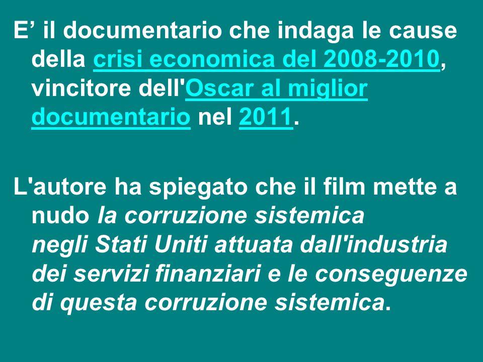 E' il documentario che indaga le cause della crisi economica del 2008-2010, vincitore dell'Oscar al miglior documentario nel 2011.crisi economica del