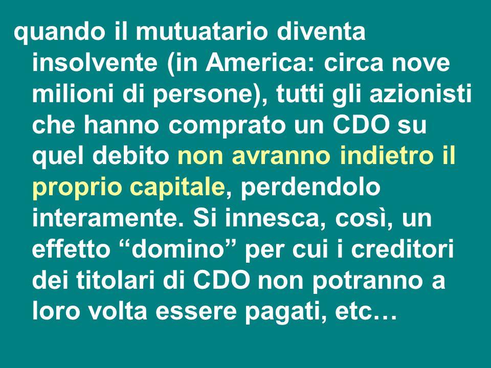 quando il mutuatario diventa insolvente (in America: circa nove milioni di persone), tutti gli azionisti che hanno comprato un CDO su quel debito non