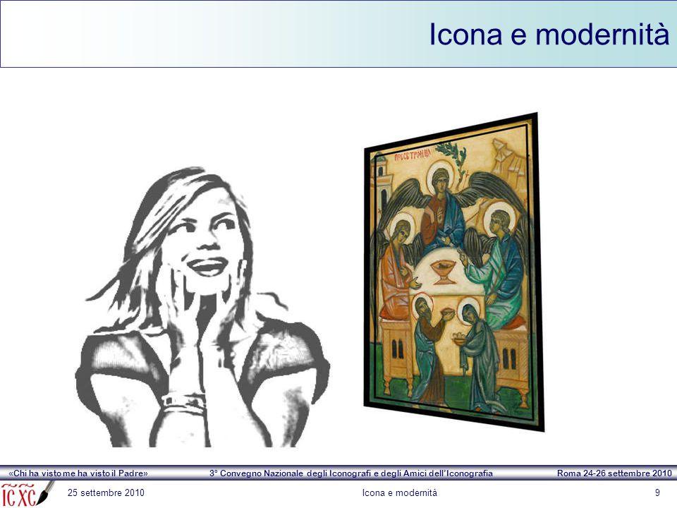 «Chi ha visto me ha visto il Padre» 3° Convegno Nazionale degli Iconografi e degli Amici dell'Iconografia Roma 24-26 settembre 2010 Icona e modernità 25 settembre 2010Icona e modernità10