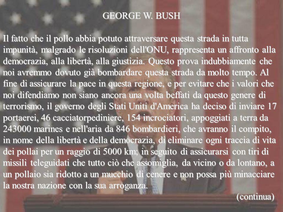 GEORGE W. BUSH Il fatto che il pollo abbia potuto attraversare questa strada in tutta impunità, malgrado le risoluzioni dell'ONU, rappresenta un affro