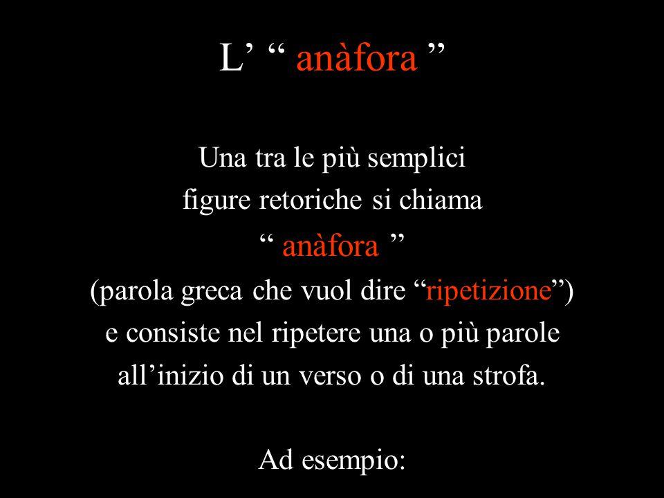 L' anàfora Una tra le più semplici figure retoriche si chiama anàfora (parola greca che vuol dire ripetizione ) e consiste nel ripetere una o più parole all'inizio di un verso o di una strofa.