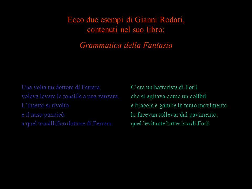 Ecco due esempi di Gianni Rodari, contenuti nel suo libro: Grammatica della Fantasia Una volta un dottore di Ferrara voleva levare le tonsille a una zanzara.