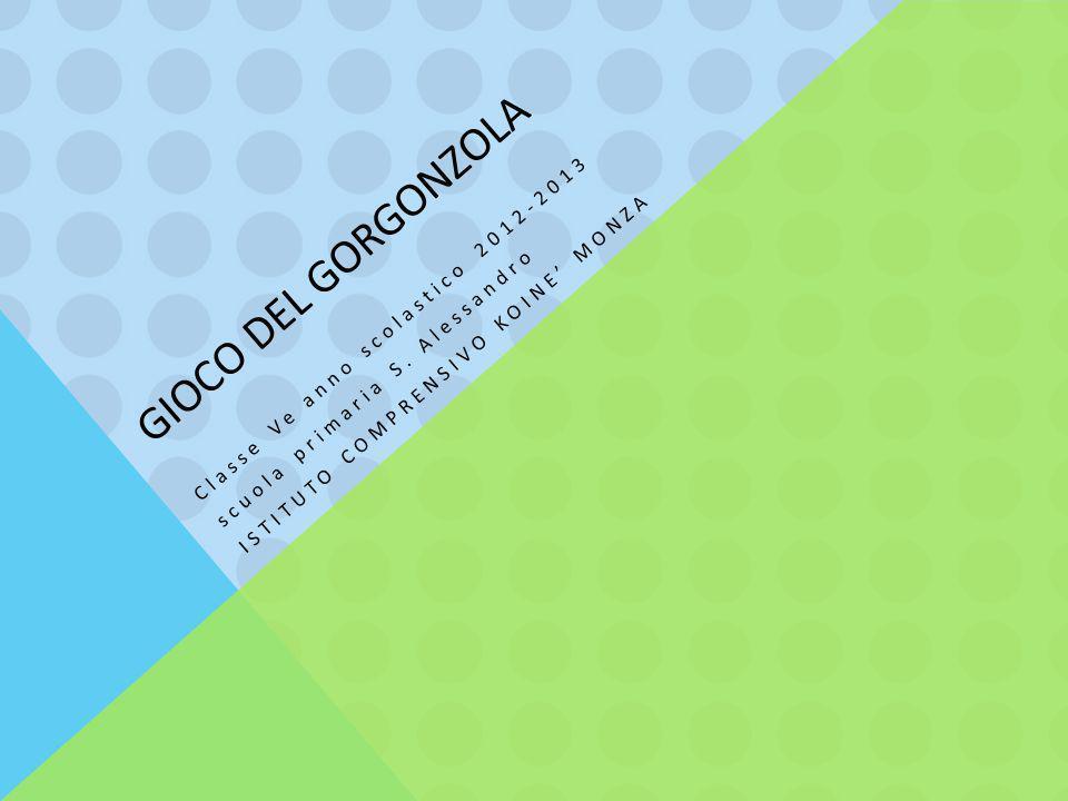 GIOCO DEL GORGONZOLA Classe Ve anno scolastico 2012-2013 scuola primaria S. Alessandro ISTITUTO COMPRENSIVO KOINE' MONZA