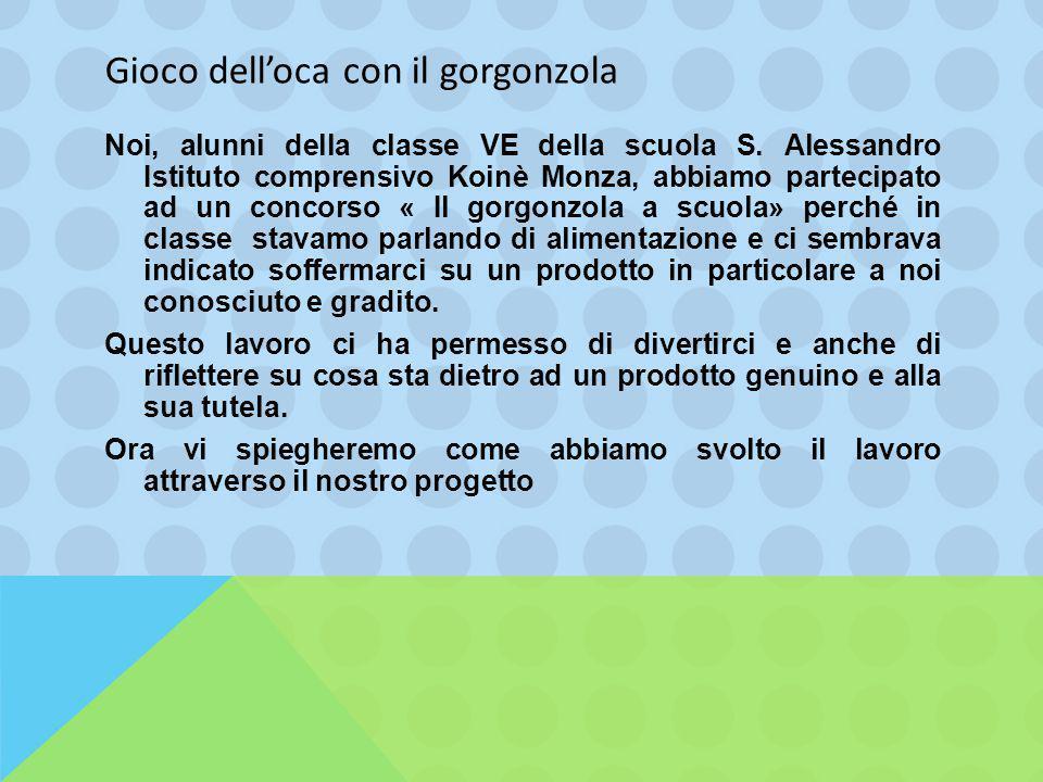 Gioco dell'oca con il gorgonzola Noi, alunni della classe VE della scuola S. Alessandro Istituto comprensivo Koinè Monza, abbiamo partecipato ad un co