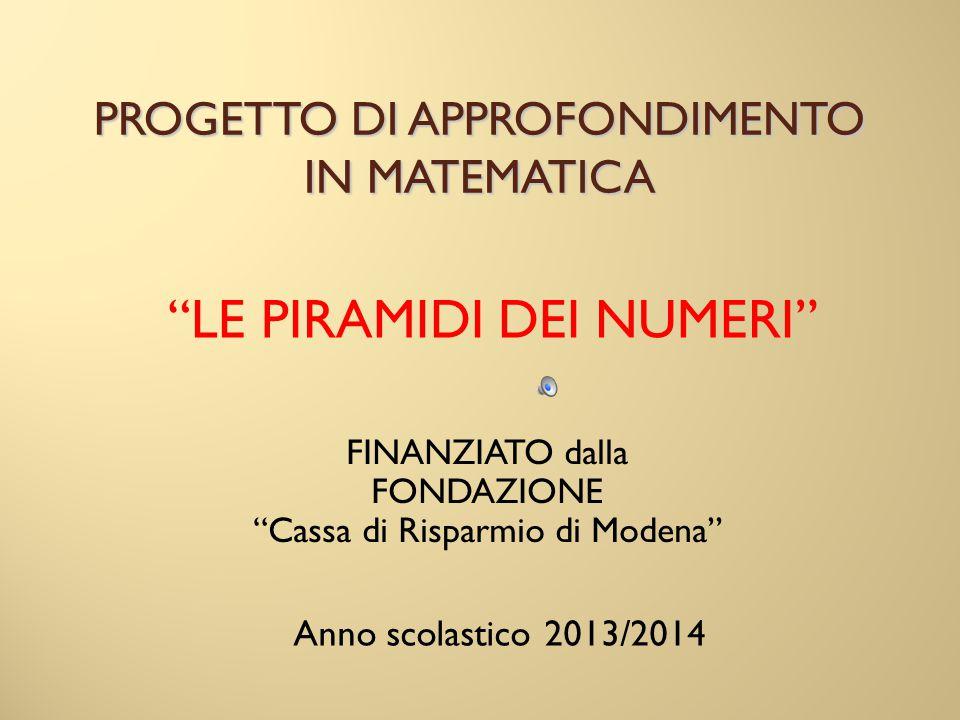 """PROGETTO DI APPROFONDIMENTO IN MATEMATICA """"LE PIRAMIDI DEI NUMERI"""" FINANZIATO dalla FONDAZIONE """"Cassa di Risparmio di Modena"""" Anno scolastico 2013/201"""