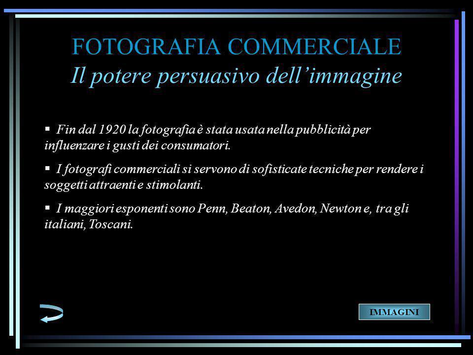 FOTOGRAFIA COMMERCIALE Il potere persuasivo dell'immagine  Fin dal 1920 la fotografia è stata usata nella pubblicità per influenzare i gusti dei consumatori.