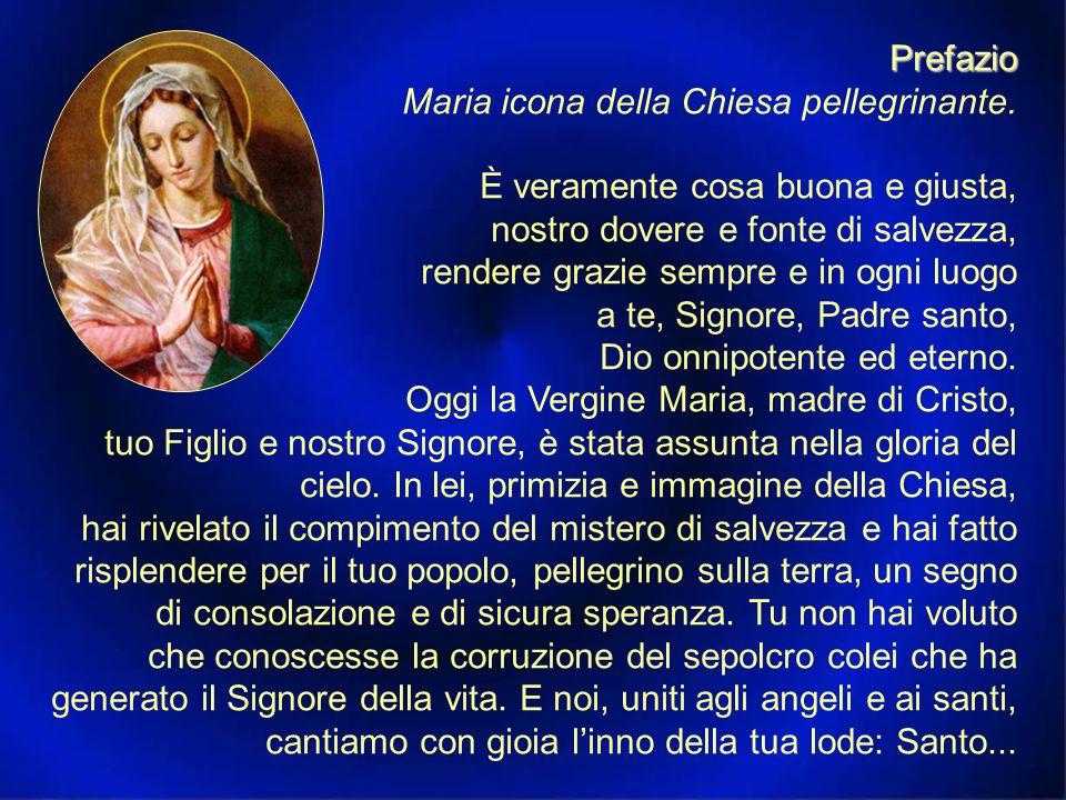 Preghiera sulle offerte Salga a te, Signore, il sacrificio che la Chiesa ti offre nella festa di Maria Vergine assunta in cielo, e per sua intercessione i nostri cuori, ardenti del tuo amore, aspirino continuamente a te.