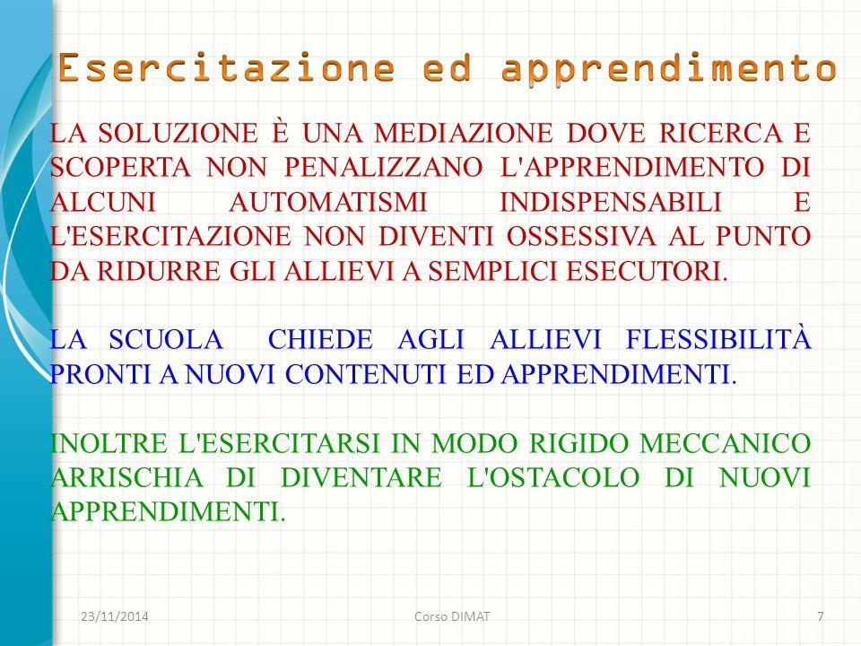 23/11/2014Corso DIMAT7 LA SOLUZIONE È UNA MEDIAZIONE DOVE RICERCA E SCOPERTA NON PENALIZZANO L APPRENDIMENTO DI ALCUNI AUTOMATISMI INDISPENSABILI E L ESERCITAZIONE NON DIVENTI OSSESSIVA AL PUNTO DA RIDURRE GLI ALLIEVI A SEMPLICI ESECUTORI.