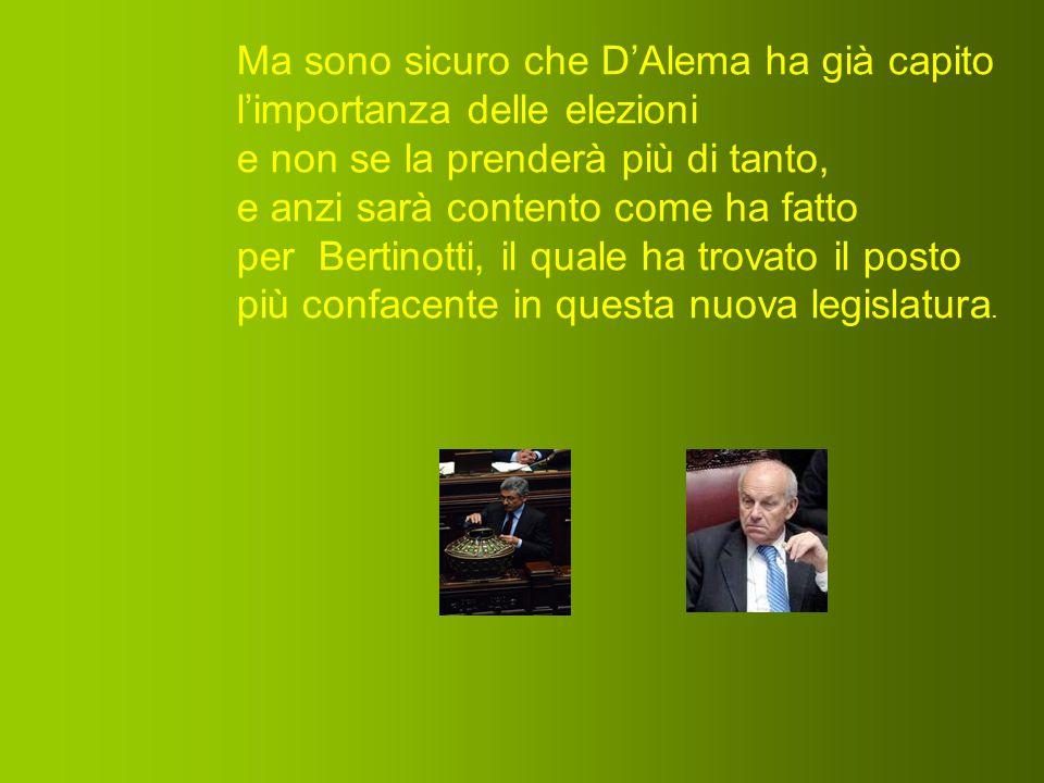 Ma sono sicuro che D'Alema ha già capito l'importanza delle elezioni e non se la prenderà più di tanto, e anzi sarà contento come ha fatto per Bertinotti, il quale ha trovato il posto più confacente in questa nuova legislatura.
