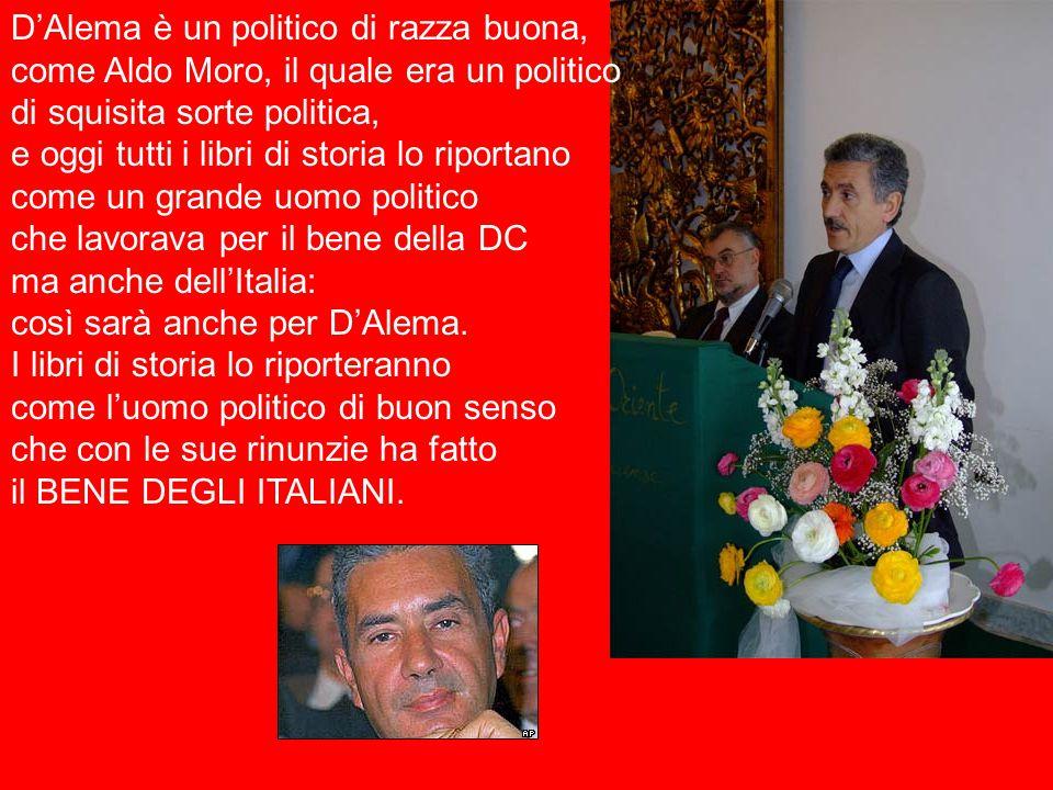 D'Alema è un politico di razza buona, come Aldo Moro, il quale era un politico di squisita sorte politica, e oggi tutti i libri di storia lo riportano come un grande uomo politico che lavorava per il bene della DC ma anche dell'Italia: così sarà anche per D'Alema.