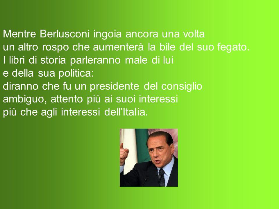 Mentre Berlusconi ingoia ancora una volta un altro rospo che aumenterà la bile del suo fegato.
