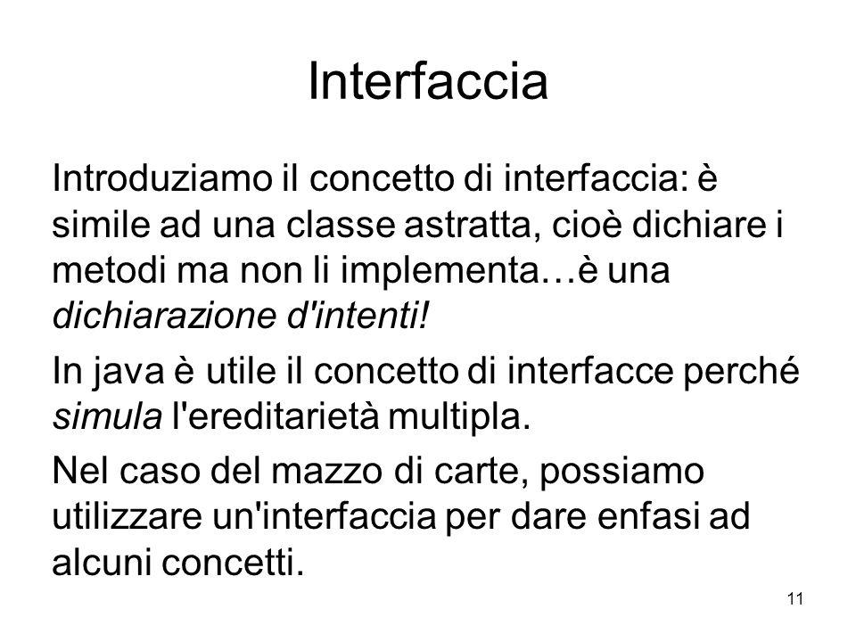 11 Interfaccia Introduziamo il concetto di interfaccia: è simile ad una classe astratta, cioè dichiare i metodi ma non li implementa…è una dichiarazione d intenti.