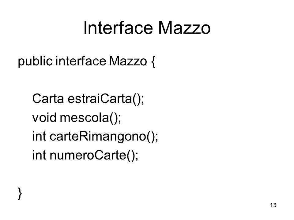 13 Interface Mazzo public interface Mazzo { Carta estraiCarta(); void mescola(); int carteRimangono(); int numeroCarte(); }