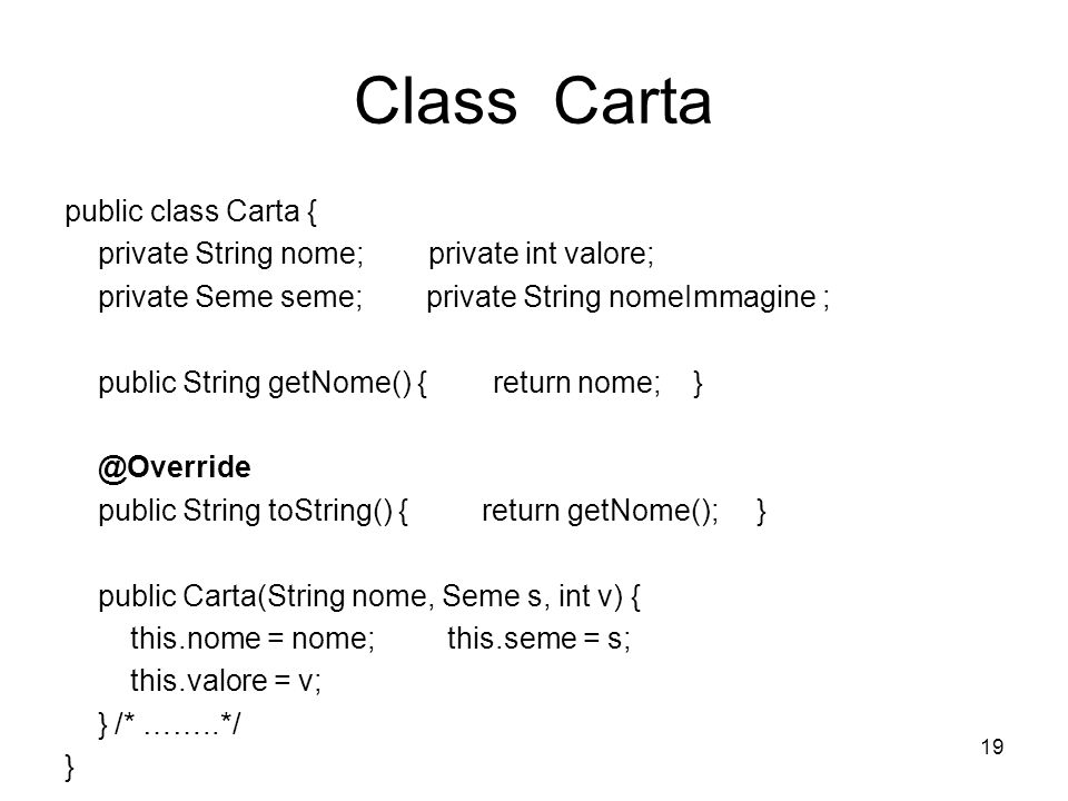 19 Class Carta public class Carta { private String nome; private int valore; private Seme seme; private String nomeImmagine ; public String getNome()