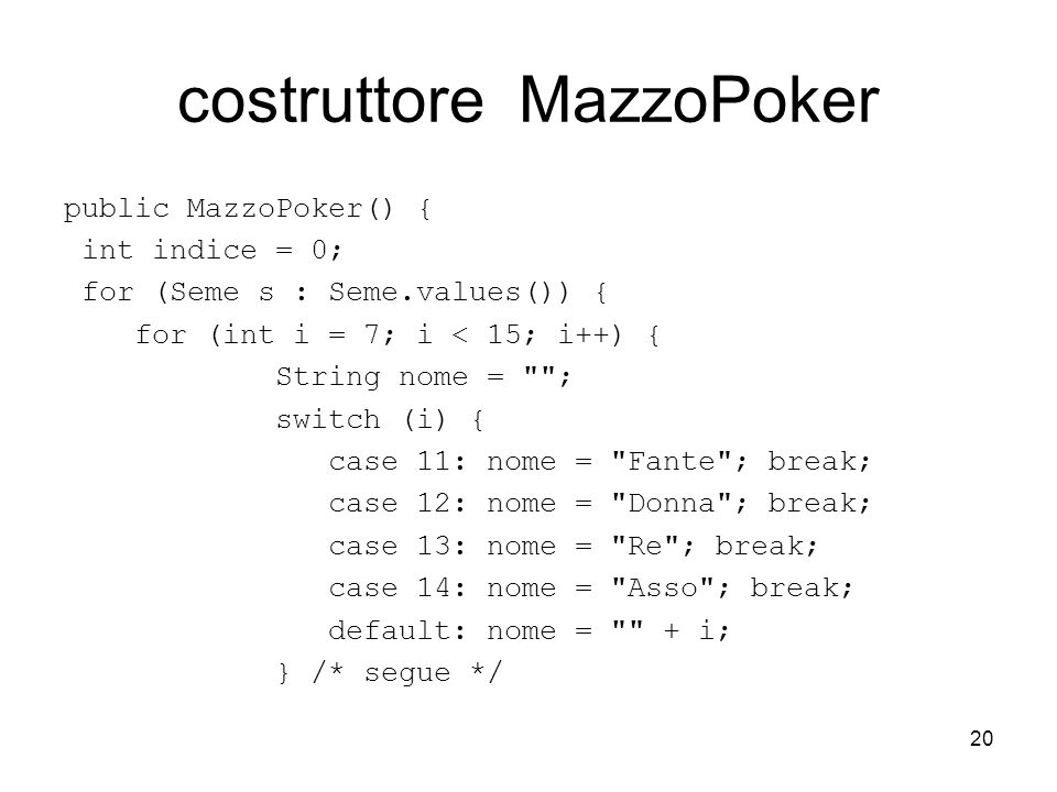 20 costruttore MazzoPoker public MazzoPoker() { int indice = 0; for (Seme s : Seme.values()) { for (int i = 7; i < 15; i++) { String nome = ; switch (i) { case 11: nome = Fante ; break; case 12: nome = Donna ; break; case 13: nome = Re ; break; case 14: nome = Asso ; break; default: nome = + i; } /* segue */