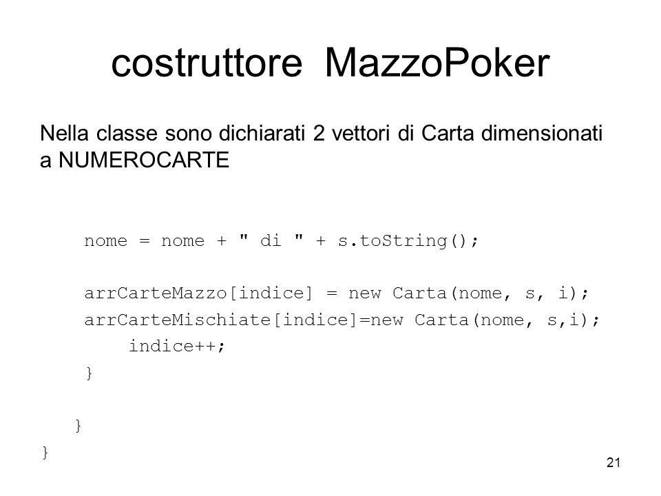 21 costruttore MazzoPoker Nella classe sono dichiarati 2 vettori di Carta dimensionati a NUMEROCARTE nome = nome + di + s.toString(); arrCarteMazzo[indice] = new Carta(nome, s, i); arrCarteMischiate[indice]=new Carta(nome, s,i); indice++; }