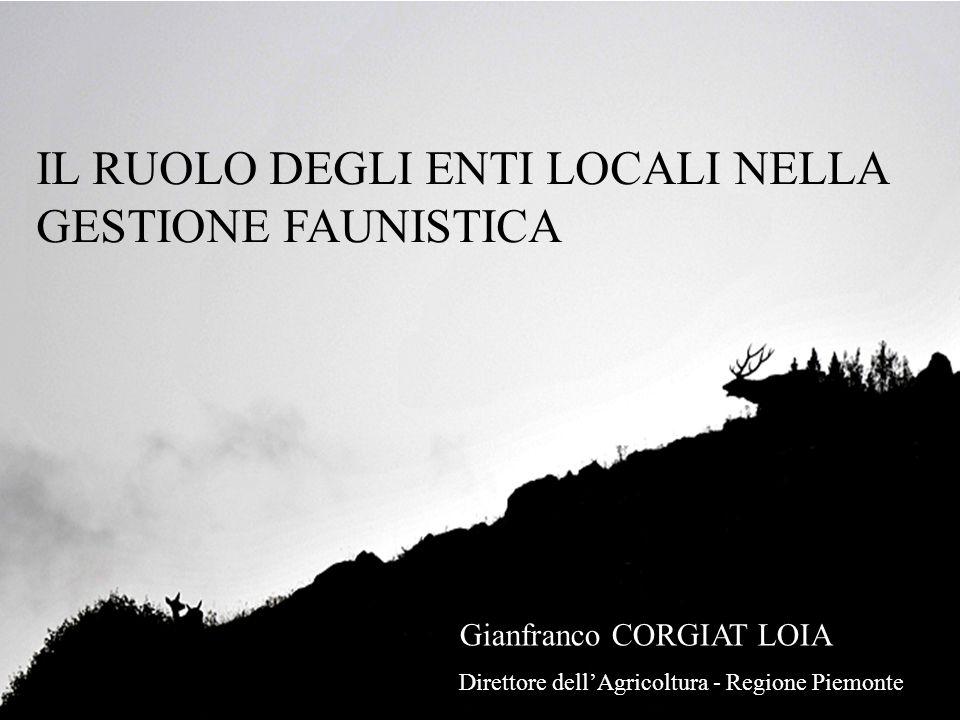 IL RUOLO DEGLI ENTI LOCALI NELLA GESTIONE FAUNISTICA Gianfranco CORGIAT LOIA Direttore dell'Agricoltura - Regione Piemonte