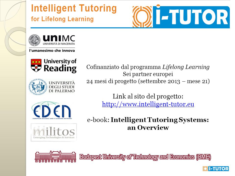 Cofinanziato dal programma Lifelong Learning Sei partner europei 24 mesi di progetto (settembre 2013 – mese 21) Link al sito del progetto: http://www.intelligent-tutor.eu http://www.intelligent-tutor.eu e-book: Intelligent Tutoring Systems: an Overview