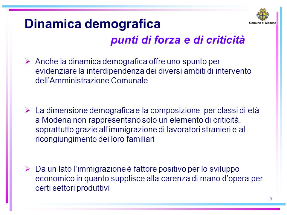 5 Dinamica demografica punti di forza e di criticità  Anche la dinamica demografica offre uno spunto per evidenziare la interdipendenza dei diversi ambiti di intervento dell'Amministrazione Comunale  La dimensione demografica e la composizione per classi di età a Modena non rappresentano solo un elemento di criticità, soprattutto grazie all'immigrazione di lavoratori stranieri e al ricongiungimento dei loro familiari  Da un lato l'immigrazione è fattore positivo per lo sviluppo economico in quanto supplisce alla carenza di mano d'opera per certi settori produttivi