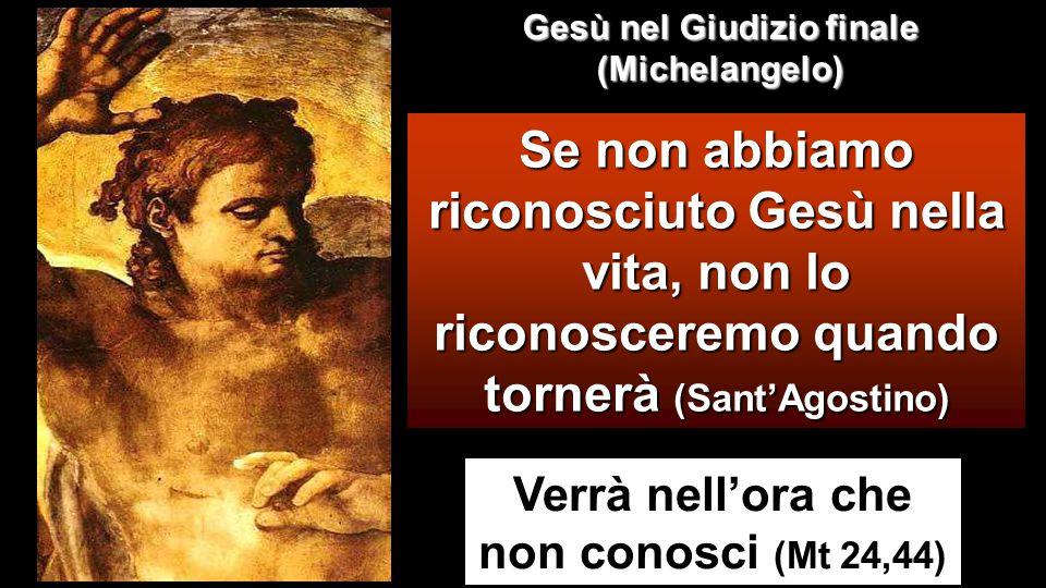 Verrà nell'ora che non conosci (Mt 24,44) Se non abbiamo riconosciuto Gesù nella vita, non lo riconosceremo quando tornerà (Sant'Agostino) Gesù nel Giudizio finale (Michelangelo)