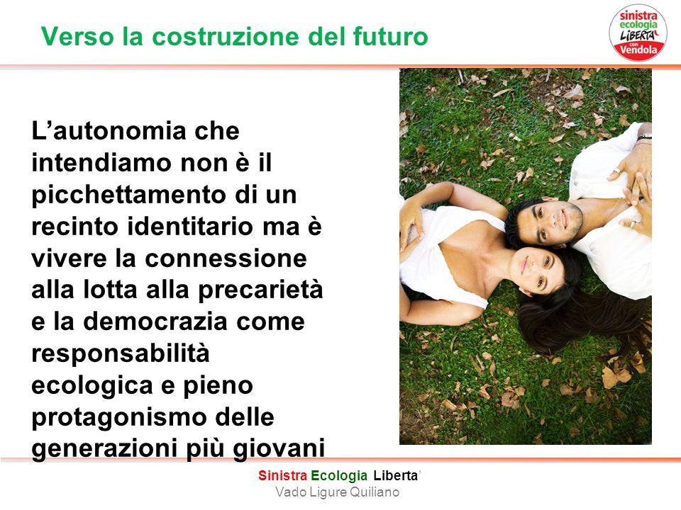Verso la costruzione del futuro Sinistra Ecologia Liberta' Vado Ligure Quiliano L'autonomia che intendiamo non è il picchettamento di un recinto identitario ma è vivere la connessione alla lotta alla precarietà e la democrazia come responsabilità ecologica e pieno protagonismo delle generazioni più giovani