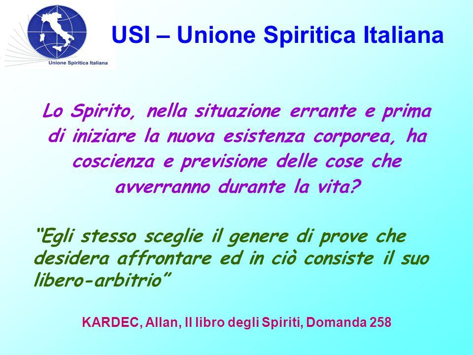 USI – Unione Spiritica Italiana Lo Spirito, nella situazione errante e prima di iniziare la nuova esistenza corporea, ha coscienza e previsione delle cose che avverranno durante la vita.