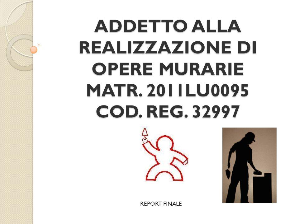 ADDETTO ALLA REALIZZAZIONE DI OPERE MURARIE MATR. 2011LU0095 COD. REG. 32997 REPORT FINALE