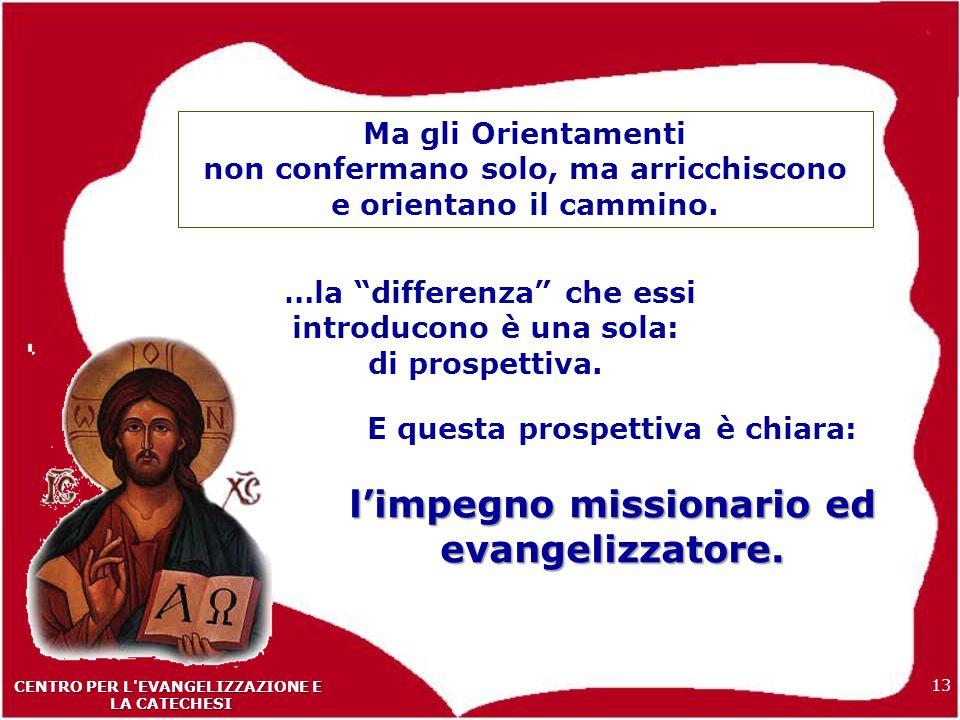 13 CENTRO PER L EVANGELIZZAZIONE E LA CATECHESI LA CATECHESI Ma gli Orientamenti non confermano solo, ma arricchiscono e orientano il cammino.