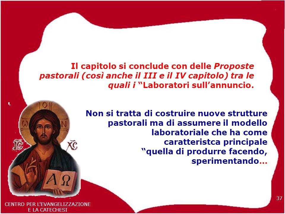 37 CENTRO PER L EVANGELIZZAZIONE E LA CATECHESI Il capitolo si conclude con delle Proposte pastorali (così anche il III e il IV capitolo) tra le quali i Laboratori sull'annuncio.