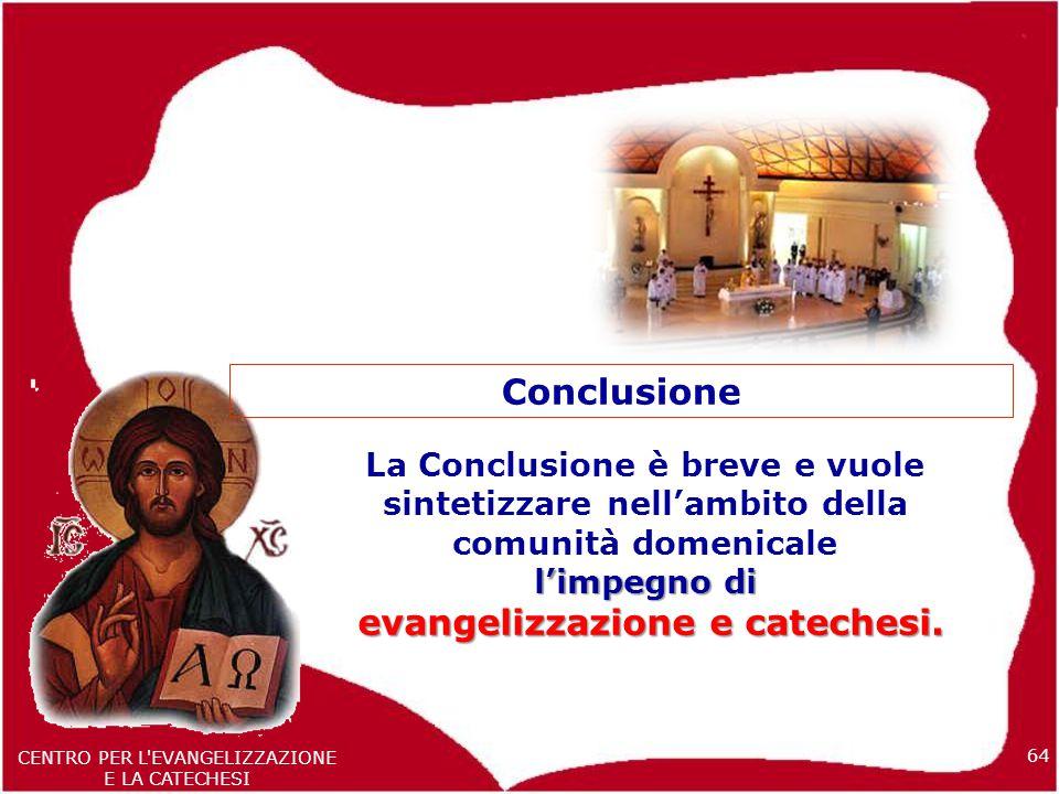 64 CENTRO PER L EVANGELIZZAZIONE E LA CATECHESI La Conclusione è breve e vuole sintetizzare nell'ambito della comunità domenicale l'impegno di evangelizzazione e catechesi.