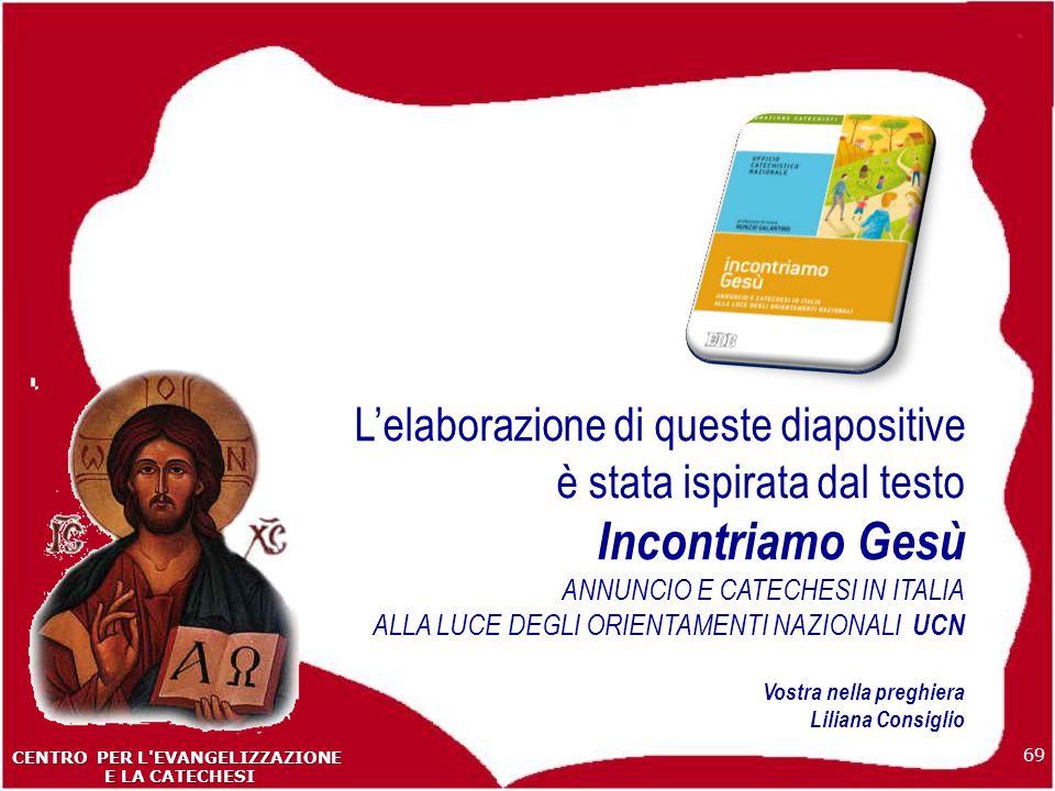 L'elaborazione di queste diapositive è stata ispirata dal testo Incontriamo Gesù ANNUNCIO E CATECHESI IN ITALIA ALLA LUCE DEGLI ORIENTAMENTI NAZIONALI UCN Vostra nella preghiera Liliana Consiglio 69 CENTRO PER L EVANGELIZZAZIONE E LA CATECHESI E LA CATECHESI